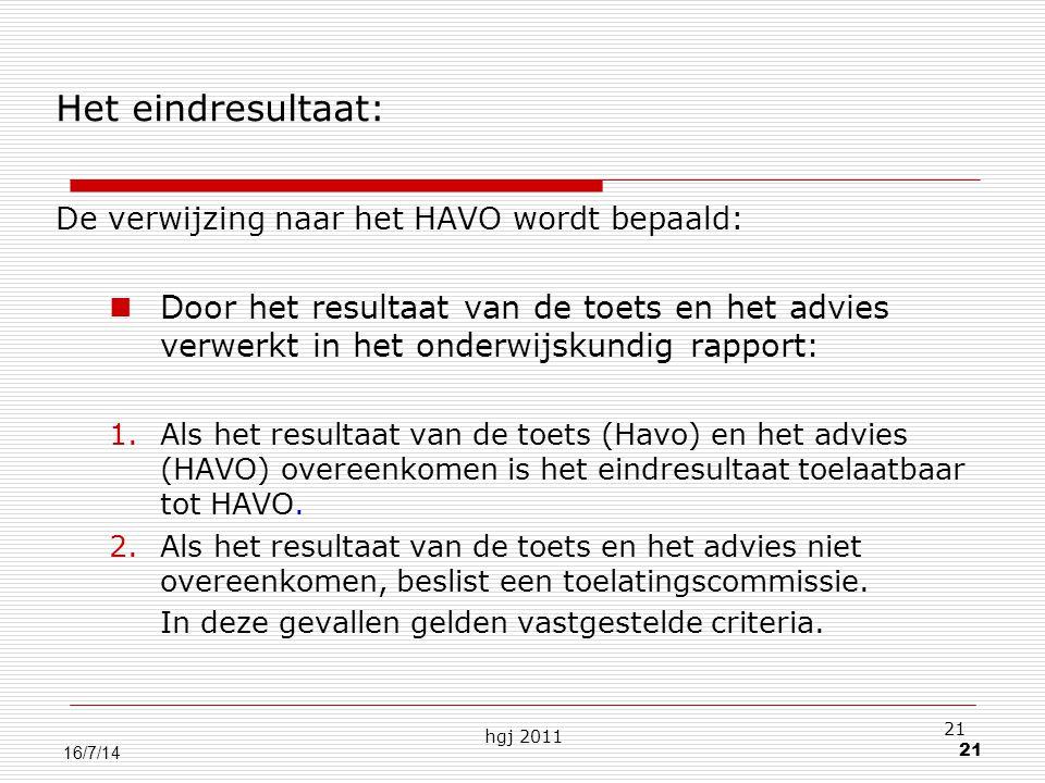 hgj 2011 21 16/7/14 Het eindresultaat: De verwijzing naar het HAVO wordt bepaald: Door het resultaat van de toets en het advies verwerkt in het onderwijskundig rapport: 1.Als het resultaat van de toets (Havo) en het advies (HAVO) overeenkomen is het eindresultaat toelaatbaar tot HAVO.