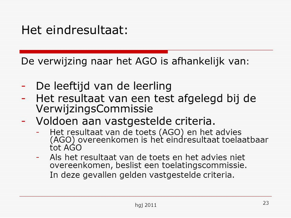 hgj 2011 23 Het eindresultaat: De verwijzing naar het AGO is afhankelijk van : -De leeftijd van de leerling -Het resultaat van een test afgelegd bij de VerwijzingsCommissie -Voldoen aan vastgestelde criteria.