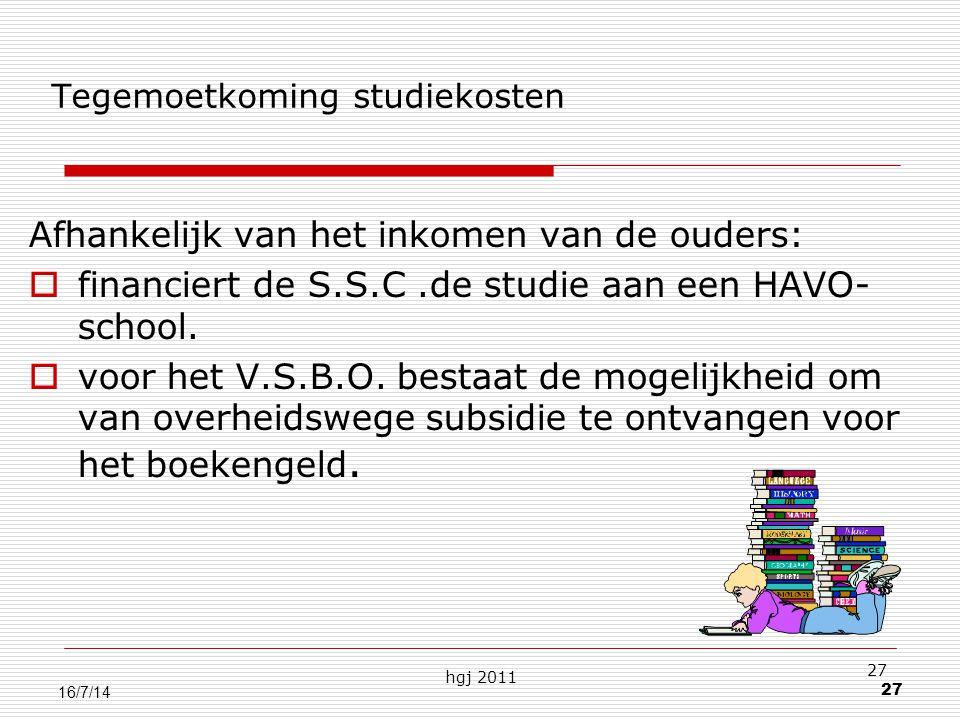 hgj 2011 27 16/7/14 Tegemoetkoming studiekosten Afhankelijk van het inkomen van de ouders:  financiert de S.S.C.de studie aan een HAVO- school.