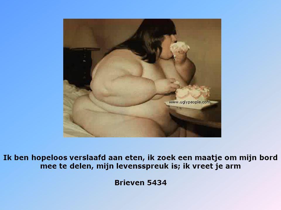 Ik ben hopeloos verslaafd aan eten, ik zoek een maatje om mijn bord mee te delen, mijn levensspreuk is; ik vreet je arm Brieven 5434