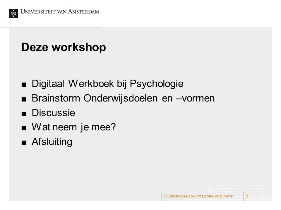 Studiesucces door integratie werkvormen2 Deze workshop Digitaal Werkboek bij Psychologie Brainstorm Onderwijsdoelen en –vormen Discussie Wat neem je mee.