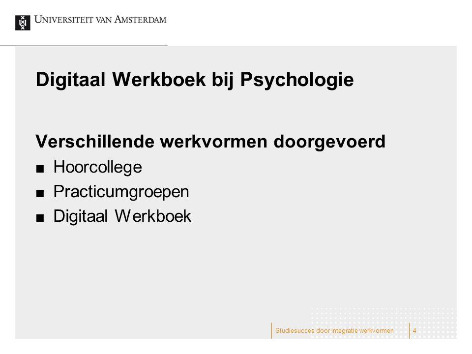 Digitaal Werkboek bij Psychologie Verschillende werkvormen doorgevoerd Hoorcollege Practicumgroepen Digitaal Werkboek Studiesucces door integratie werkvormen4
