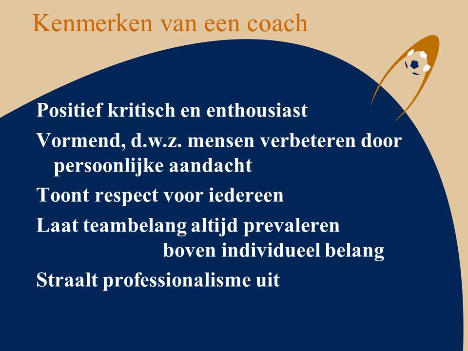 Kenmerken van een coach Positief kritisch en enthousiast Vormend, d.w.z. mensen verbeteren door persoonlijke aandacht Toont respect voor iedereen Laat