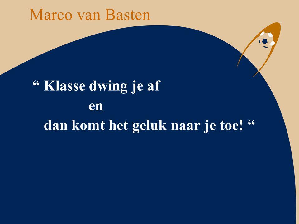 """Marco van Basten """" Klasse dwing je af en dan komt het geluk naar je toe! """""""