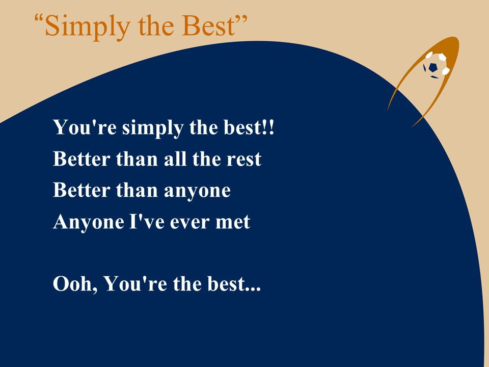 """"""" Simply the Best"""" You're simply the best!! Better than all the rest Better than anyone Anyone I've ever met Ooh, You're the best..."""