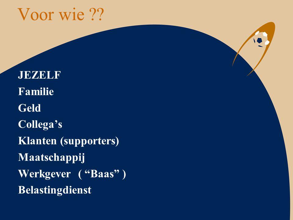 """Voor wie ?? JEZELF Familie Geld Collega's Klanten (supporters) Maatschappij Werkgever ( """"Baas"""" ) Belastingdienst"""