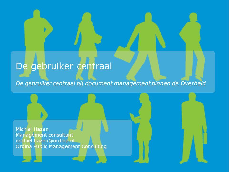De gebruiker centraal De gebruiker centraal bij document management binnen de Overheid Michiel Hazen Management consultant michiel.hazen@ordina.nl Ordina Public Management Consulting