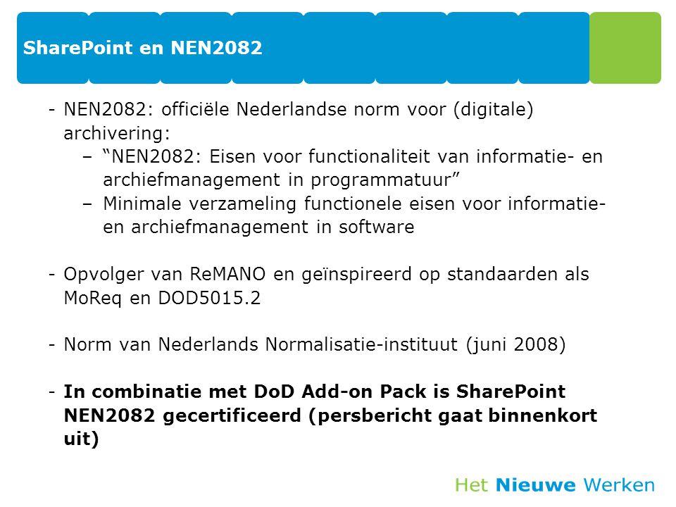 SharePoint en NEN2082 -NEN2082: officiële Nederlandse norm voor (digitale) archivering: – NEN2082: Eisen voor functionaliteit van informatie- en archiefmanagement in programmatuur –Minimale verzameling functionele eisen voor informatie- en archiefmanagement in software -Opvolger van ReMANO en geïnspireerd op standaarden als MoReq en DOD5015.2 -Norm van Nederlands Normalisatie-instituut (juni 2008) -In combinatie met DoD Add-on Pack is SharePoint NEN2082 gecertificeerd (persbericht gaat binnenkort uit)