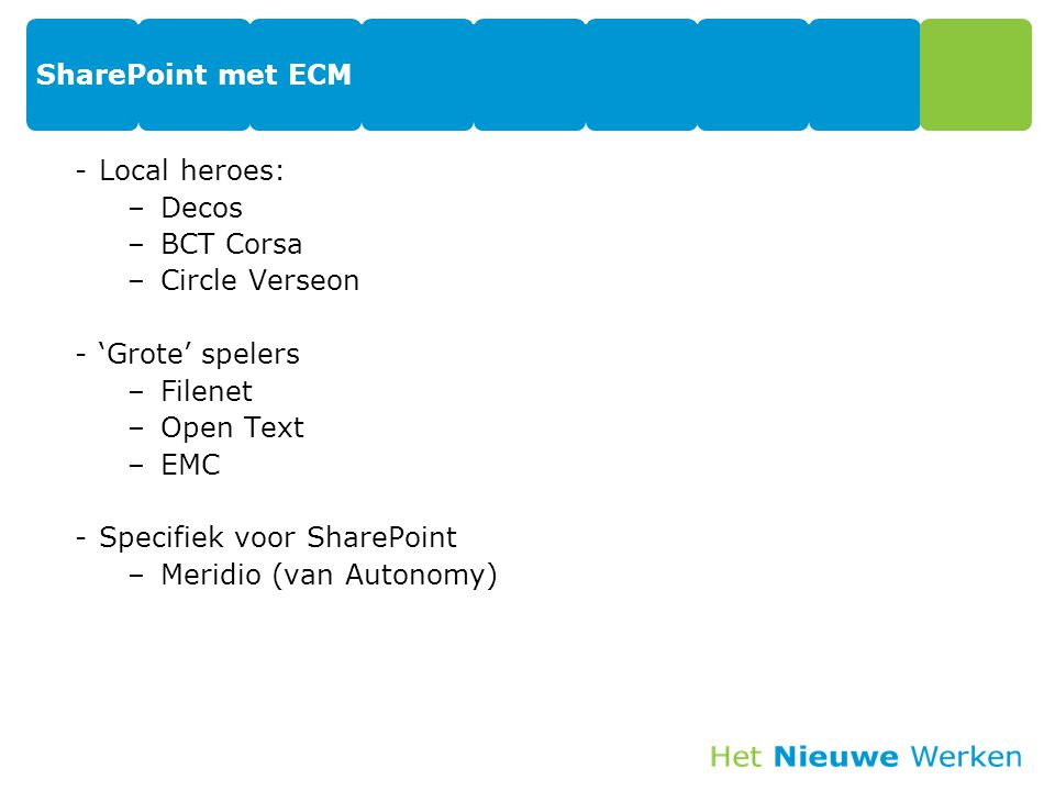 SharePoint met ECM -Local heroes: –Decos –BCT Corsa –Circle Verseon -'Grote' spelers –Filenet –Open Text –EMC -Specifiek voor SharePoint –Meridio (van Autonomy)