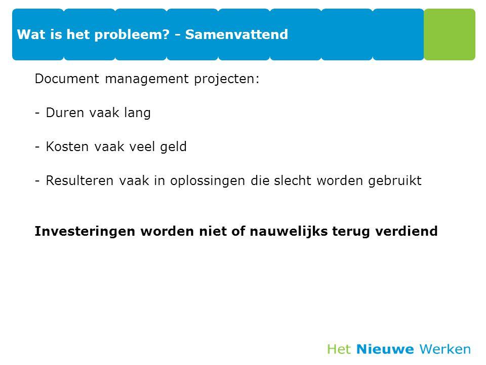 Wat is het probleem? - Samenvattend Document management projecten: -Duren vaak lang -Kosten vaak veel geld -Resulteren vaak in oplossingen die slecht