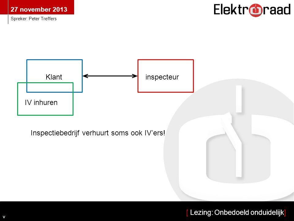 27 november 2013 [ Lezing: Onbedoeld onduidelijk] Spreker: Peter Treffers v Klantinspecteur IV inhuren Inspectiebedrijf verhuurt soms ook IV'ers!