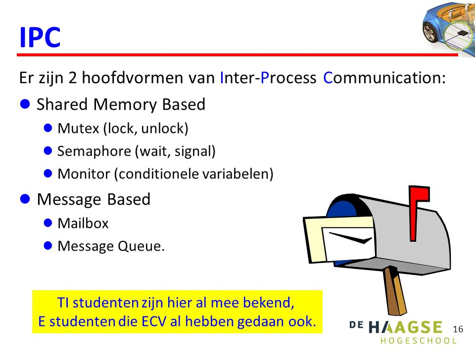 IPC Er zijn 2 hoofdvormen van Inter-Process Communication: Shared Memory Based Mutex (lock, unlock) Semaphore (wait, signal) Monitor (conditionele variabelen) Message Based Mailbox Message Queue.