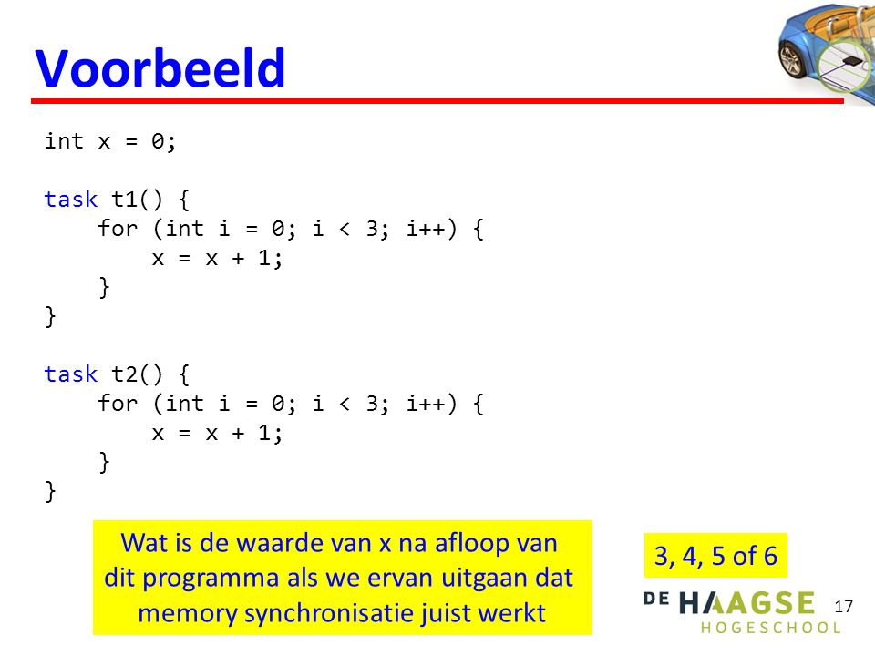 Voorbeeld 17 int x = 0; task t1() { for (int i = 0; i < 3; i++) { x = x + 1; } } task t2() { for (int i = 0; i < 3; i++) { x = x + 1; } } Wat is de waarde van x na afloop van dit programma als we ervan uitgaan dat memory synchronisatie juist werkt 3, 4, 5 of 6