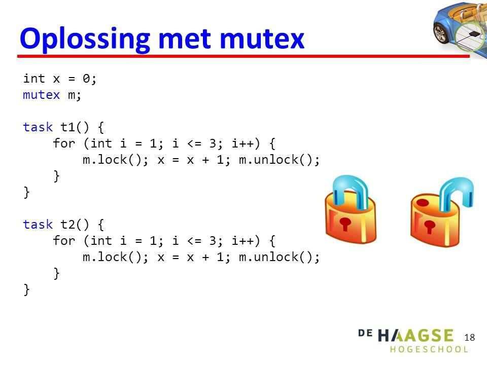 Oplossing met mutex 18 int x = 0; mutex m; task t1() { for (int i = 1; i <= 3; i++) { m.lock(); x = x + 1; m.unlock(); } } task t2() { for (int i = 1;