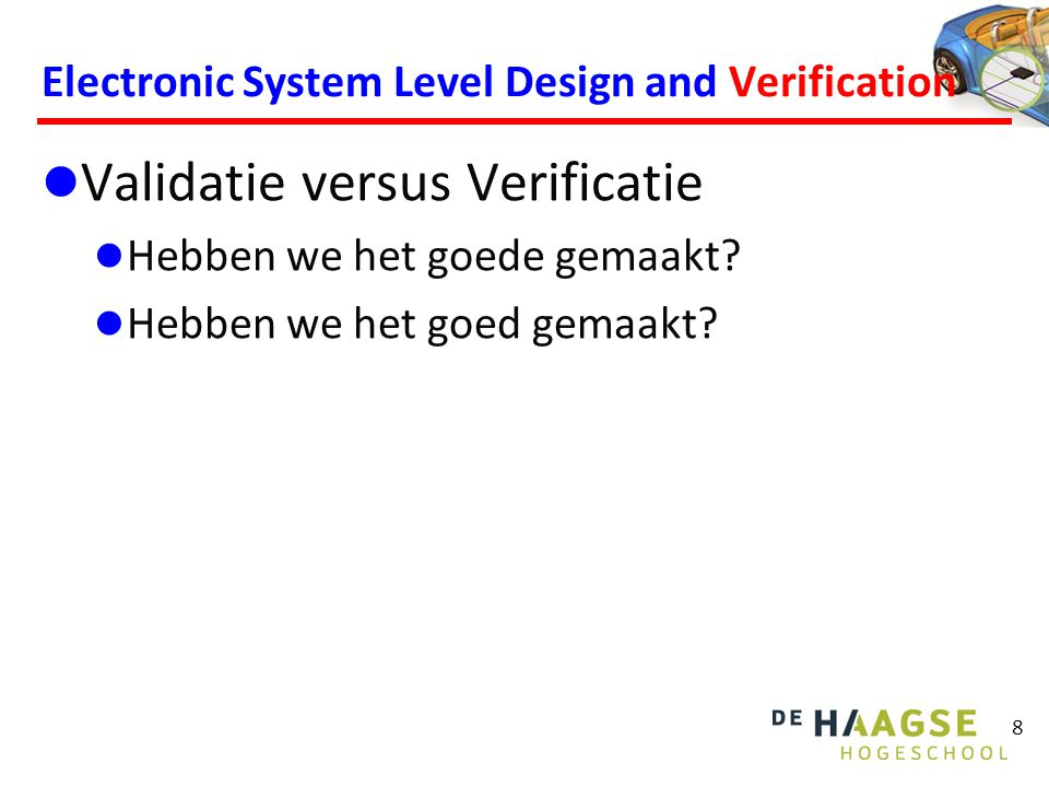 8 Electronic System Level Design and Verification Validatie versus Verificatie Hebben we het goede gemaakt.