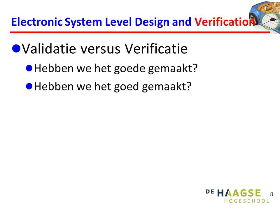 8 Electronic System Level Design and Verification Validatie versus Verificatie Hebben we het goede gemaakt? Hebben we het goed gemaakt?