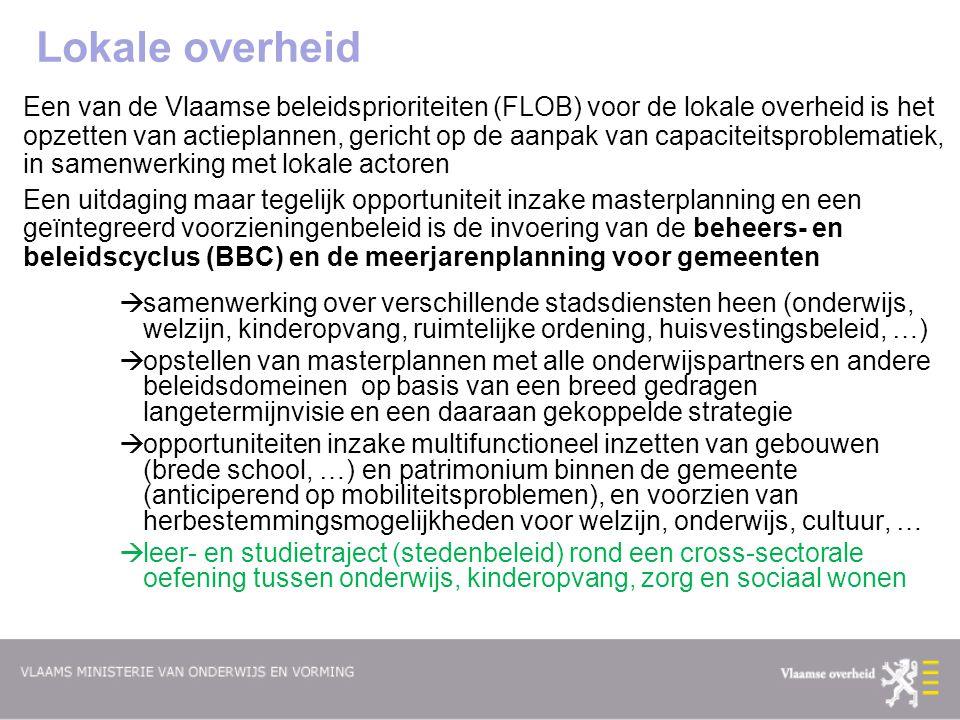 Lokale overheid Een van de Vlaamse beleidsprioriteiten (FLOB) voor de lokale overheid is het opzetten van actieplannen, gericht op de aanpak van capaciteitsproblematiek, in samenwerking met lokale actoren Een uitdaging maar tegelijk opportuniteit inzake masterplanning en een geïntegreerd voorzieningenbeleid is de invoering van de beheers- en beleidscyclus (BBC) en de meerjarenplanning voor gemeenten  samenwerking over verschillende stadsdiensten heen (onderwijs, welzijn, kinderopvang, ruimtelijke ordening, huisvestingsbeleid, …)  opstellen van masterplannen met alle onderwijspartners en andere beleidsdomeinen op basis van een breed gedragen langetermijnvisie en een daaraan gekoppelde strategie  opportuniteiten inzake multifunctioneel inzetten van gebouwen (brede school, …) en patrimonium binnen de gemeente (anticiperend op mobiliteitsproblemen), en voorzien van herbestemmingsmogelijkheden voor welzijn, onderwijs, cultuur, …  leer- en studietraject (stedenbeleid) rond een cross-sectorale oefening tussen onderwijs, kinderopvang, zorg en sociaal wonen