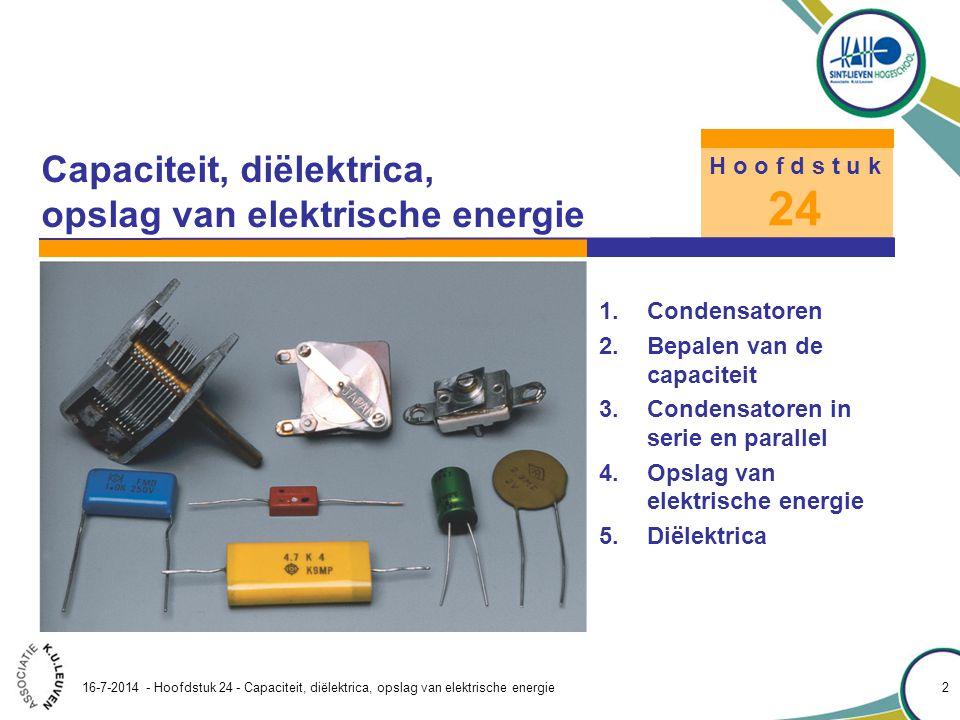 Hoofdstuk 24 – Capaciteit, diëlektrica, opslag van elektrische energie 16-7-2014 - Hoofdstuk 24 - Capaciteit, diëlektrica, opslag van elektrische energie 3 24.1 Condensatoren Een condensator wordt gebruikt om lading op te slaan en bestaat uit twee dicht bij elkaar geplaatste geleiders die elkaar niet raken.