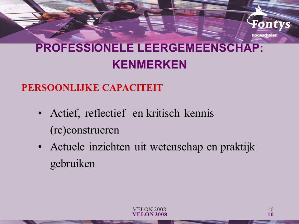 VELON 200810 VELON 200810 PERSOONLIJKE CAPACITEIT Actief, reflectief en kritisch kennis (re)construeren Actuele inzichten uit wetenschap en praktijk gebruiken PROFESSIONELE LEERGEMEENSCHAP: KENMERKEN