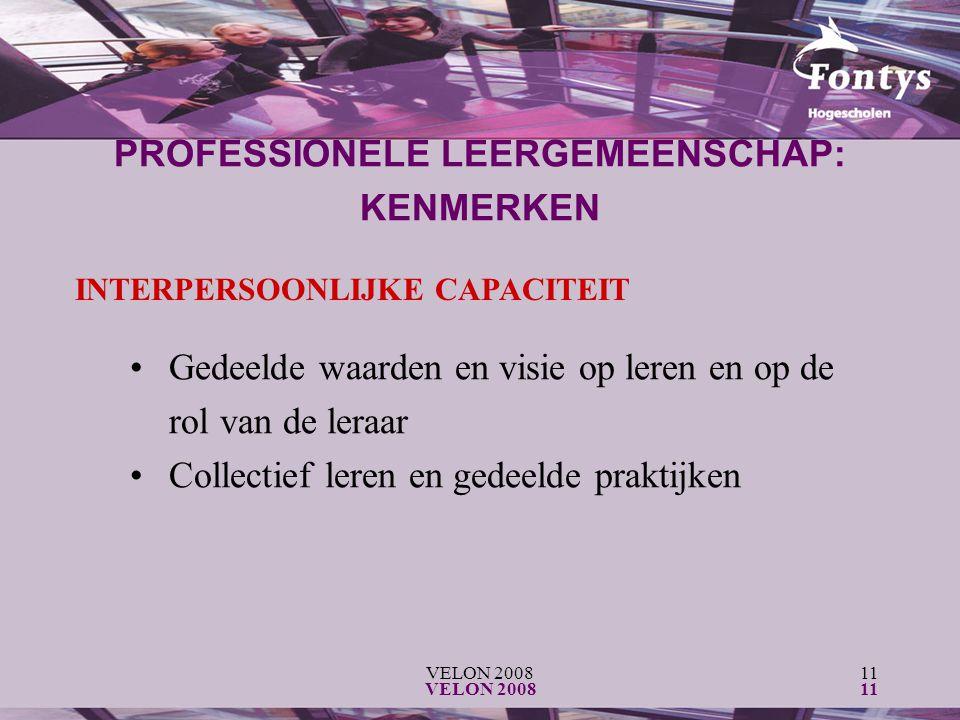 VELON 200811 VELON 200811 INTERPERSOONLIJKE CAPACITEIT Gedeelde waarden en visie op leren en op de rol van de leraar Collectief leren en gedeelde praktijken PROFESSIONELE LEERGEMEENSCHAP: KENMERKEN
