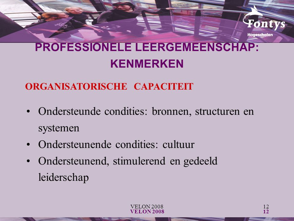 VELON 200812 VELON 200812 ORGANISATORISCHE CAPACITEIT Ondersteunde condities: bronnen, structuren en systemen Ondersteunende condities: cultuur Ondersteunend, stimulerend en gedeeld leiderschap PROFESSIONELE LEERGEMEENSCHAP: KENMERKEN