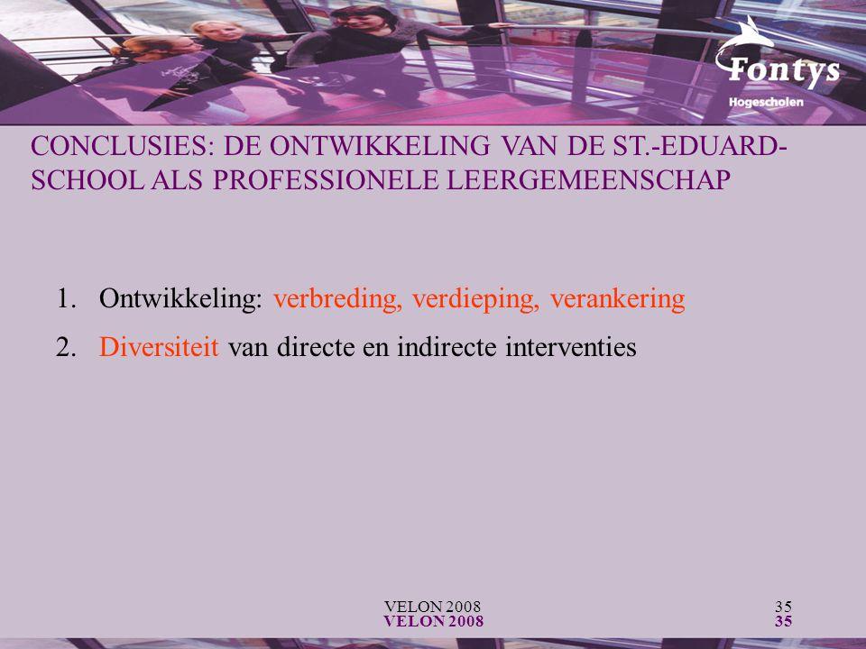 VELON 200835 VELON 200835 CONCLUSIES: DE ONTWIKKELING VAN DE ST.-EDUARD- SCHOOL ALS PROFESSIONELE LEERGEMEENSCHAP 1.Ontwikkeling: verbreding, verdieping, verankering 2.Diversiteit van directe en indirecte interventies