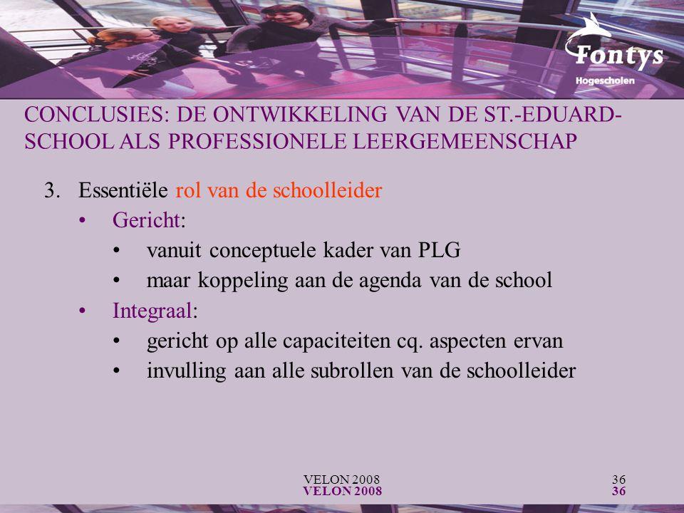 VELON 200836 VELON 200836 CONCLUSIES: DE ONTWIKKELING VAN DE ST.-EDUARD- SCHOOL ALS PROFESSIONELE LEERGEMEENSCHAP 3.Essentiële rol van de schoolleider Gericht: vanuit conceptuele kader van PLG maar koppeling aan de agenda van de school Integraal: gericht op alle capaciteiten cq.