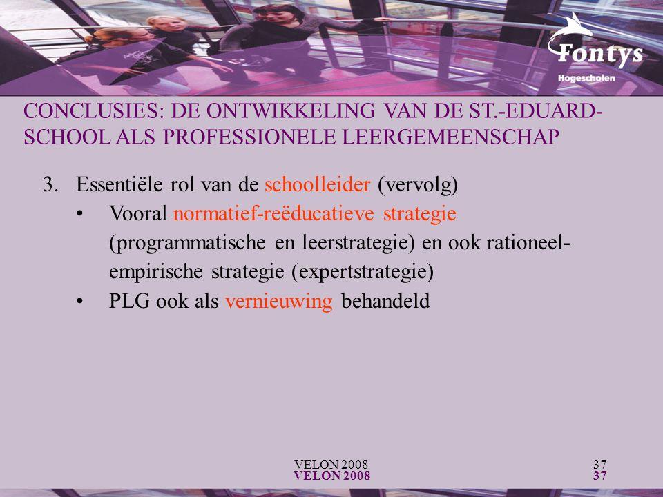 VELON 200837 VELON 200837 CONCLUSIES: DE ONTWIKKELING VAN DE ST.-EDUARD- SCHOOL ALS PROFESSIONELE LEERGEMEENSCHAP 3.Essentiële rol van de schoolleider (vervolg) Vooral normatief-reëducatieve strategie (programmatische en leerstrategie) en ook rationeel- empirische strategie (expertstrategie) PLG ook als vernieuwing behandeld
