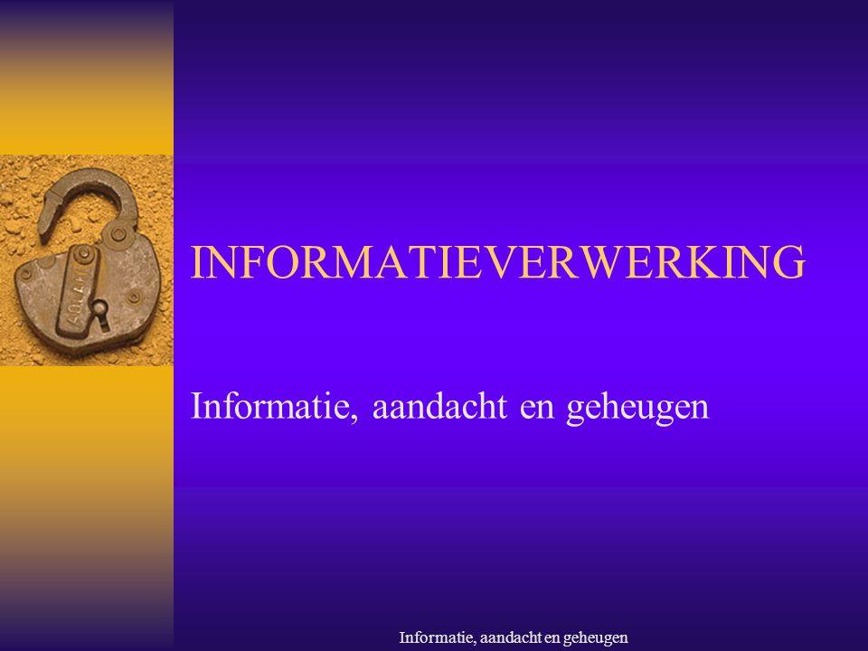 Informatie, aandacht en geheugen INFORMATIEVERWERKING Informatie, aandacht en geheugen