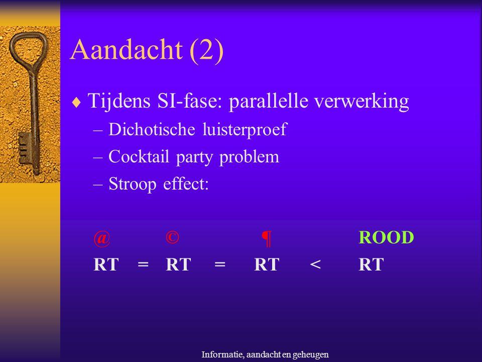 Informatie, aandacht en geheugen Aandacht (2)  Tijdens SI-fase: parallelle verwerking –Dichotische luisterproef –Cocktail party problem –Stroop effec
