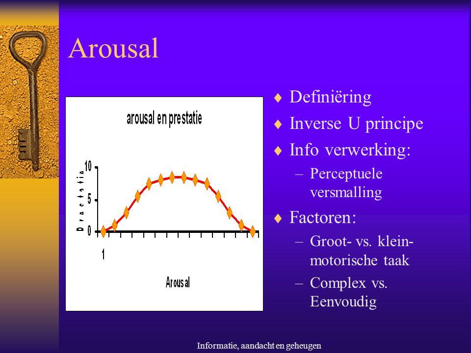 Informatie, aandacht en geheugen Arousal  Definiëring  Inverse U principe  Info verwerking: –Perceptuele versmalling  Factoren: –Groot- vs. klein-