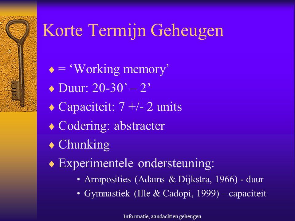Informatie, aandacht en geheugen Korte Termijn Geheugen  = 'Working memory'  Duur: 20-30' – 2'  Capaciteit: 7 +/- 2 units  Codering: abstracter 