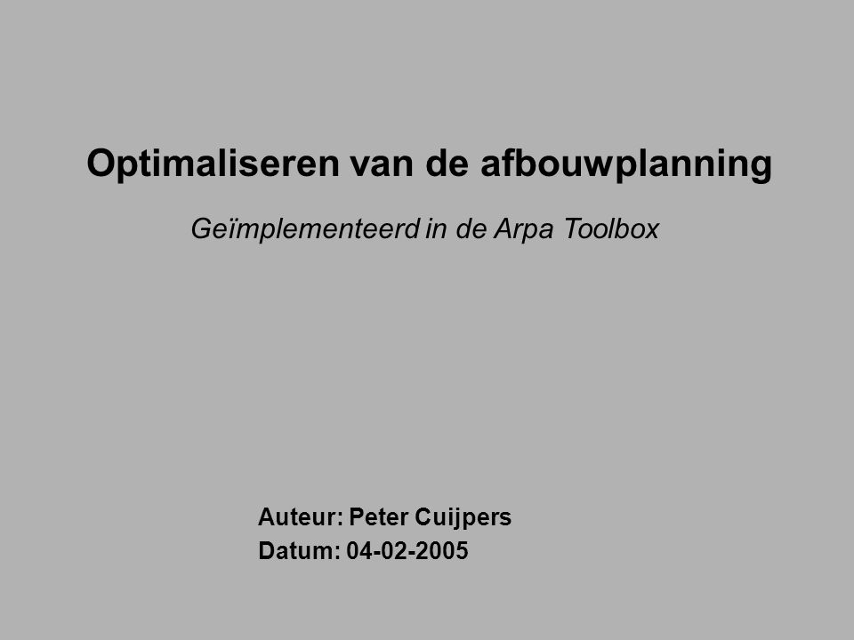 Optimaliseren van de afbouwplanning Geïmplementeerd in de Arpa Toolbox Auteur: Peter Cuijpers Datum: 04-02-2005