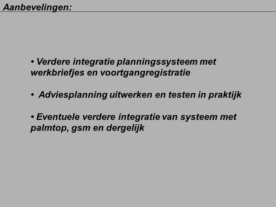Aanbevelingen: Verdere integratie planningssysteem met werkbriefjes en voortgangregistratie Adviesplanning uitwerken en testen in praktijk Eventuele v