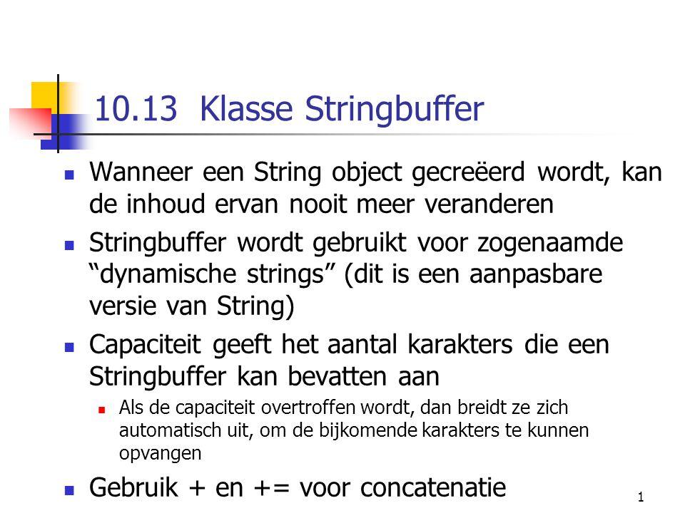 1 10.13 Klasse Stringbuffer Wanneer een String object gecreëerd wordt, kan de inhoud ervan nooit meer veranderen Stringbuffer wordt gebruikt voor zogenaamde dynamische strings (dit is een aanpasbare versie van String) Capaciteit geeft het aantal karakters die een Stringbuffer kan bevatten aan Als de capaciteit overtroffen wordt, dan breidt ze zich automatisch uit, om de bijkomende karakters te kunnen opvangen Gebruik + en += voor concatenatie