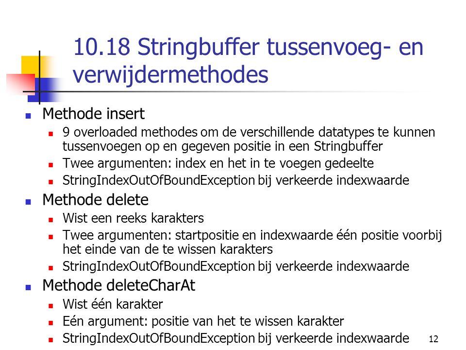 12 10.18 Stringbuffer tussenvoeg- en verwijdermethodes Methode insert 9 overloaded methodes om de verschillende datatypes te kunnen tussenvoegen op en gegeven positie in een Stringbuffer Twee argumenten: index en het in te voegen gedeelte StringIndexOutOfBoundException bij verkeerde indexwaarde Methode delete Wist een reeks karakters Twee argumenten: startpositie en indexwaarde één positie voorbij het einde van de te wissen karakters StringIndexOutOfBoundException bij verkeerde indexwaarde Methode deleteCharAt Wist één karakter Eén argument: positie van het te wissen karakter StringIndexOutOfBoundException bij verkeerde indexwaarde