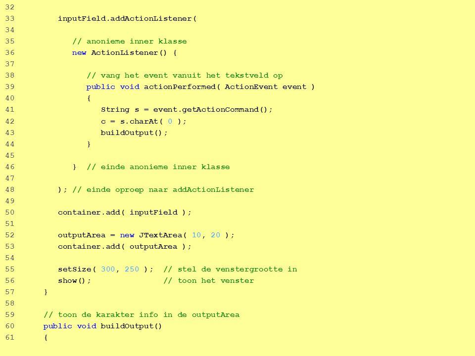 17 32 33 inputField.addActionListener( 34 35 // anonieme inner klasse 36 new ActionListener() { 37 38 // vang het event vanuit het tekstveld op 39 public void actionPerformed( ActionEvent event ) 40 { 41 String s = event.getActionCommand(); 42 c = s.charAt( 0 ); 43 buildOutput(); 44 } 45 46 } // einde anonieme inner klasse 47 48 ); // einde oproep naar addActionListener 49 50 container.add( inputField ); 51 52 outputArea = new JTextArea( 10, 20 ); 53 container.add( outputArea ); 54 55 setSize( 300, 250 ); // stel de venstergrootte in 56 show(); // toon het venster 57 } 58 59 // toon de karakter info in de outputArea 60 public void buildOutput() 61 {