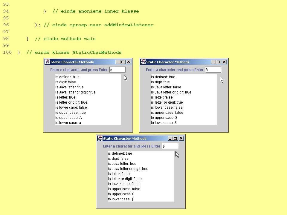 19 93 94 } // einde anonieme inner klasse 95 96 ); // einde oproep naar addWindowListener 97 98 } // einde methode main 99 100 } // einde klasse StaticCharMethods