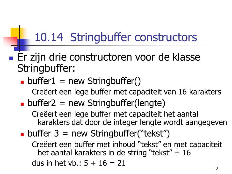 2 10.14 Stringbuffer constructors Er zijn drie constructoren voor de klasse Stringbuffer: buffer1 = new Stringbuffer() Creëert een lege buffer met capaciteit van 16 karakters buffer2 = new Stringbuffer(lengte) Creëert een lege buffer met capaciteit het aantal karakters dat door de integer lengte wordt aangegeven buffer 3 = new Stringbuffer( tekst ) Creëert een buffer met inhoud tekst en met capaciteit het aantal karakters in de string tekst + 16 dus in het vb.: 5 + 16 = 21