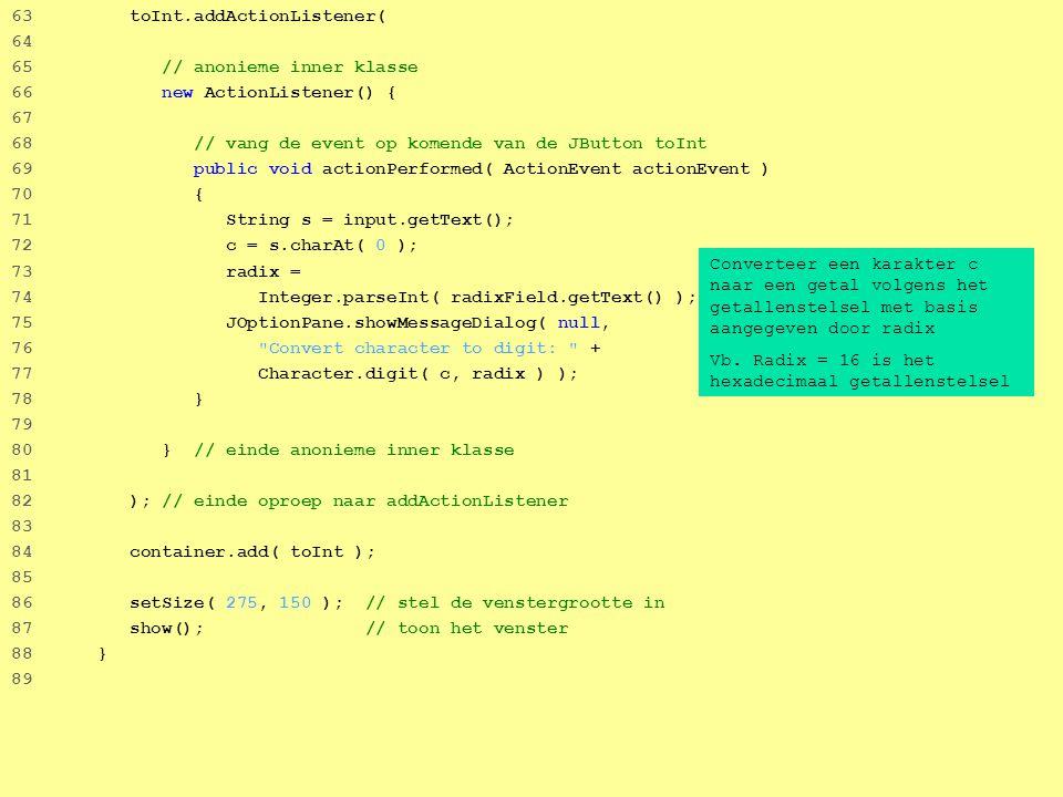 22 63 toInt.addActionListener( 64 65 // anonieme inner klasse 66 new ActionListener() { 67 68 // vang de event op komende van de JButton toInt 69 public void actionPerformed( ActionEvent actionEvent ) 70 { 71 String s = input.getText(); 72 c = s.charAt( 0 ); 73 radix = 74 Integer.parseInt( radixField.getText() ); 75 JOptionPane.showMessageDialog( null, 76 Convert character to digit: + 77 Character.digit( c, radix ) ); 78 } 79 80 } // einde anonieme inner klasse 81 82 ); // einde oproep naar addActionListener 83 84 container.add( toInt ); 85 86 setSize( 275, 150 ); // stel de venstergrootte in 87 show(); // toon het venster 88 } 89 Converteer een karakter c naar een getal volgens het getallenstelsel met basis aangegeven door radix Vb.