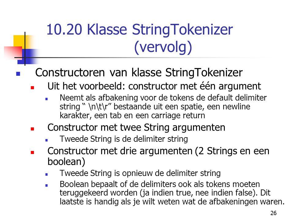 26 10.20 Klasse StringTokenizer (vervolg) Constructoren van klasse StringTokenizer Uit het voorbeeld: constructor met één argument Neemt als afbakening voor de tokens de default delimiter string \n\t\r bestaande uit een spatie, een newline karakter, een tab en een carriage return Constructor met twee String argumenten Tweede String is de delimiter string Constructor met drie argumenten (2 Strings en een boolean) Tweede String is opnieuw de delimiter string Boolean bepaalt of de delimiters ook als tokens moeten teruggekeerd worden (ja indien true, nee indien false).