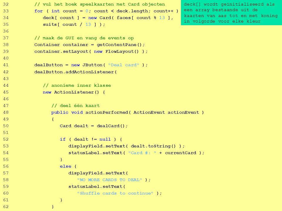 32 32 // vul het boek speelkaarten met Card objecten 33 for ( int count = 0; count < deck.length; count++ ) 34 deck[ count ] = new Card( faces[ count % 13 ], 35 suits[ count / 13 ] ); 36 37 // maak de GUI en vang de events op 38 Container container = getContentPane(); 39 container.setLayout( new FlowLayout() ); 40 41 dealButton = new JButton( Deal card ); 42 dealButton.addActionListener( 43 44 // anonieme inner klasse 45 new ActionListener() { 46 47 // deel één kaart 48 public void actionPerformed( ActionEvent actionEvent ) 49 { 50 Card dealt = dealCard(); 51 52 if ( dealt != null ) { 53 displayField.setText( dealt.toString() ); 54 statusLabel.setText( Card #: + currentCard ); 55 } 56 else { 57 displayField.setText( 58 NO MORE CARDS TO DEAL ); 59 statusLabel.setText( 60 Shuffle cards to continue ); 61 } 62 } deck[] wordt geïnitialiseerd als een array bestaande uit de kaarten van aas tot en met koning in volgorde voor elke kleur