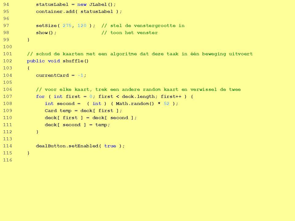 34 94 statusLabel = new JLabel(); 95 container.add( statusLabel ); 96 97 setSize( 275, 120 ); // stel de venstergrootte in 98 show(); // toon het venster 99 } 100 101 // schud de kaarten met een algoritme dat deze taak in één beweging uitvoert 102 public void shuffle() 103 { 104 currentCard = -1; 105 106 // voor elke kaart, trek een andere random kaart en verwissel de twee 107 for ( int first = 0; first < deck.length; first++ ) { 108 int second = ( int ) ( Math.random() * 52 ); 109 Card temp = deck[ first ]; 110 deck[ first ] = deck[ second ]; 111 deck[ second ] = temp; 112 } 113 114 dealButton.setEnabled( true ); 115 } 116