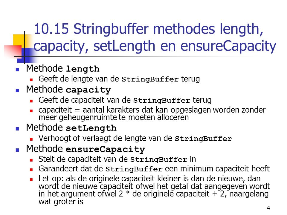 4 10.15 Stringbuffer methodes length, capacity, setLength en ensureCapacity Methode length Geeft de lengte van de StringBuffer terug Methode capacity