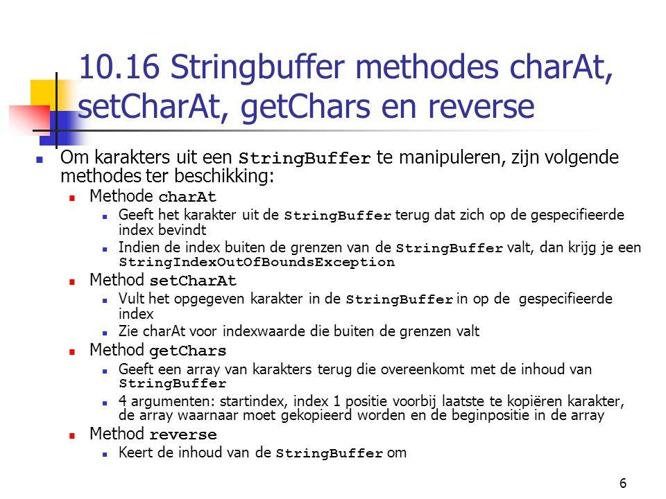 6 10.16 Stringbuffer methodes charAt, setCharAt, getChars en reverse Om karakters uit een StringBuffer te manipuleren, zijn volgende methodes ter beschikking: Methode charAt Geeft het karakter uit de StringBuffer terug dat zich op de gespecifieerde index bevindt Indien de index buiten de grenzen van de StringBuffer valt, dan krijg je een StringIndexOutOfBoundsException Method setCharAt Vult het opgegeven karakter in de StringBuffer in op de gespecifieerde index Zie charAt voor indexwaarde die buiten de grenzen valt Method getChars Geeft een array van karakters terug die overeenkomt met de inhoud van StringBuffer 4 argumenten: startindex, index 1 positie voorbij laatste te kopiëren karakter, de array waarnaar moet gekopieerd worden en de beginpositie in de array Method reverse Keert de inhoud van de StringBuffer om