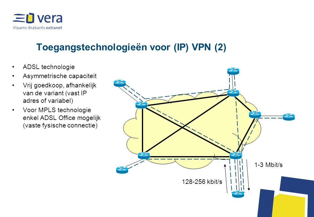 Toegangstechnologieën voor (IP) VPN (2) ADSL technologie Asymmetrische capaciteit Vrij goedkoop, afhankelijk van de variant (vast IP adres of variabel) Voor MPLS technologie enkel ADSL Office mogelijk (vaste fysische connectie) 1-3 Mbit/s 128-256 kbit/s