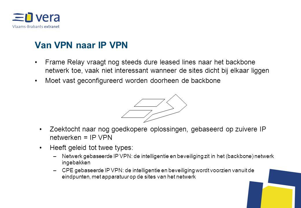 Van VPN naar IP VPN Frame Relay vraagt nog steeds dure leased lines naar het backbone netwerk toe, vaak niet interessant wanneer de sites dicht bij elkaar liggen Moet vast geconfigureerd worden doorheen de backbone Zoektocht naar nog goedkopere oplossingen, gebaseerd op zuivere IP netwerken = IP VPN Heeft geleid tot twee types: –Netwerk gebaseerde IP VPN: de intelligentie en beveiliging zit in het (backbone) netwerk ingebakken –CPE gebaseerde IP VPN: de intelligentie en beveiliging wordt voorzien vanuit de eindpunten, met apparatuur op de sites van het netwerk