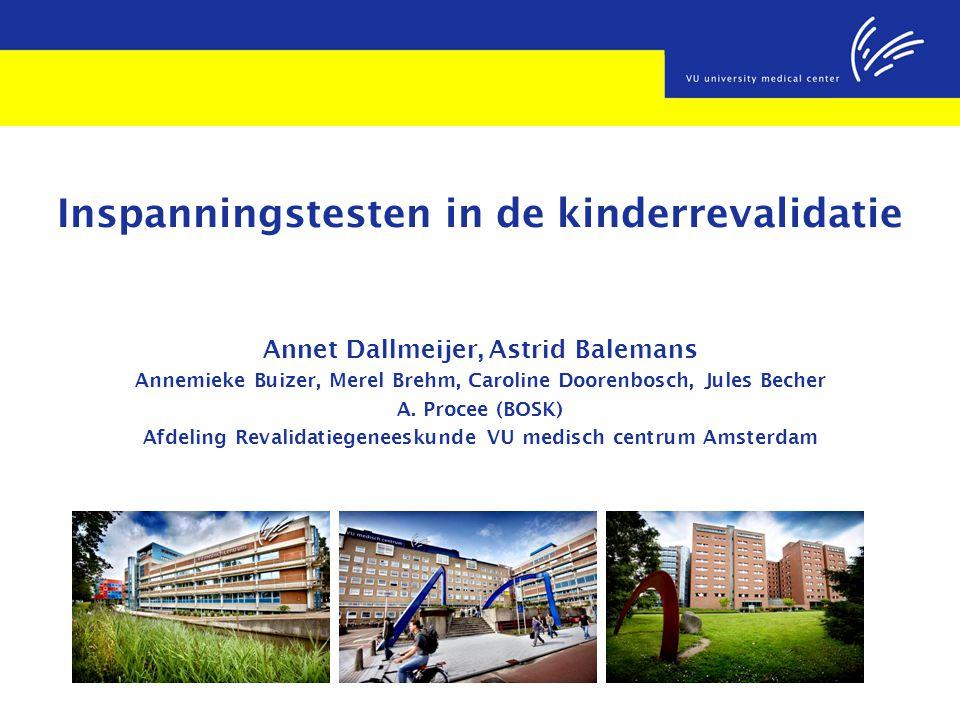 Inspanningstesten in de kinderrevalidatie Annet Dallmeijer, Astrid Balemans Annemieke Buizer, Merel Brehm, Caroline Doorenbosch, Jules Becher A. Proce