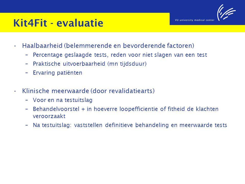 Kit4Fit - evaluatie Haalbaarheid (belemmerende en bevorderende factoren) – Percentage geslaagde tests, reden voor niet slagen van een test – Praktische uitvoerbaarheid (mn tijdsduur) – Ervaring patiënten Klinische meerwaarde (door revalidatiearts) – Voor en na testuitslag – Behandelvoorstel + in hoeverre loopefficientie of fitheid de klachten veroorzaakt – Na testuitslag: vaststellen definitieve behandeling en meerwaarde tests