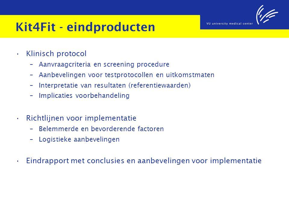 Kit4Fit - eindproducten Klinisch protocol – Aanvraagcriteria en screening procedure – Aanbevelingen voor testprotocollen en uitkomstmaten – Interpretatie van resultaten (referentiewaarden) – Implicaties voorbehandeling Richtlijnen voor implementatie – Belemmerde en bevorderende factoren – Logistieke aanbevelingen Eindrapport met conclusies en aanbevelingen voor implementatie